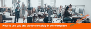 How to use gas and electricity safely in the workplace